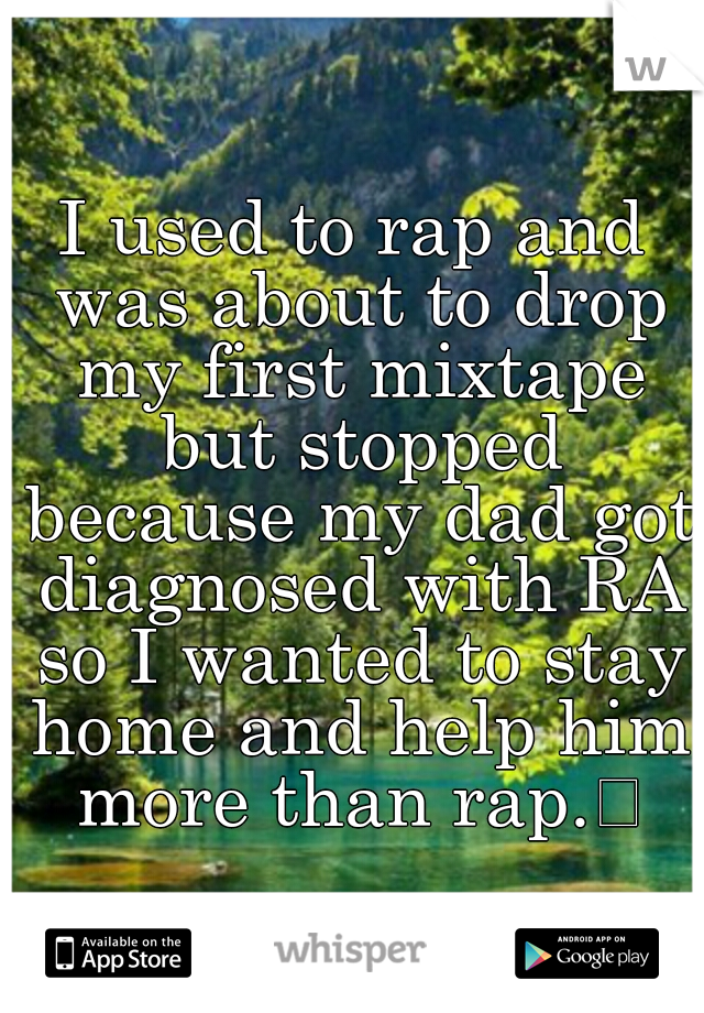 I used to rap and was about to drop my first mixtape but stopped because my dad got diagnosed with RA so I wanted to stay home and help him more than rap.