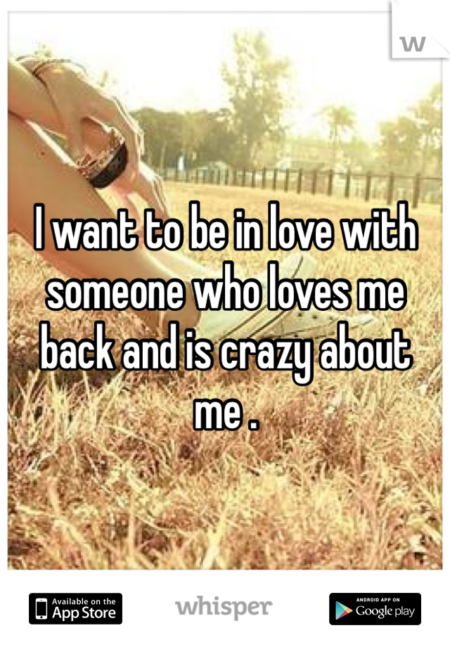 I want to be in love with someone who loves me back and is crazy about me .