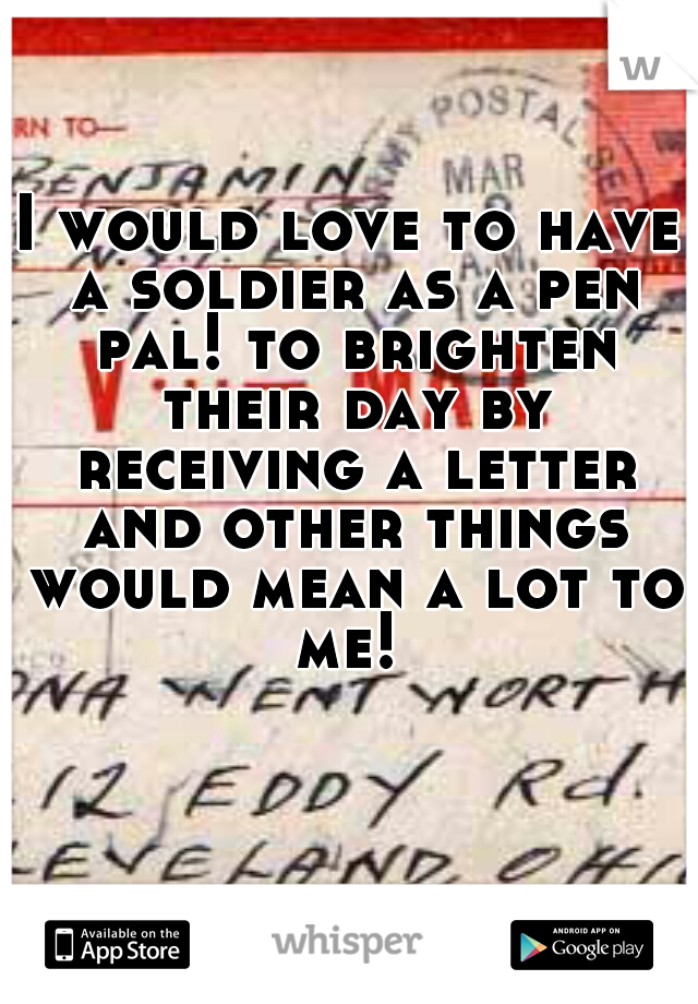 I would love to have a soldier as a pen pal! to brighten their day by receiving a letter and other things would mean a lot to me!