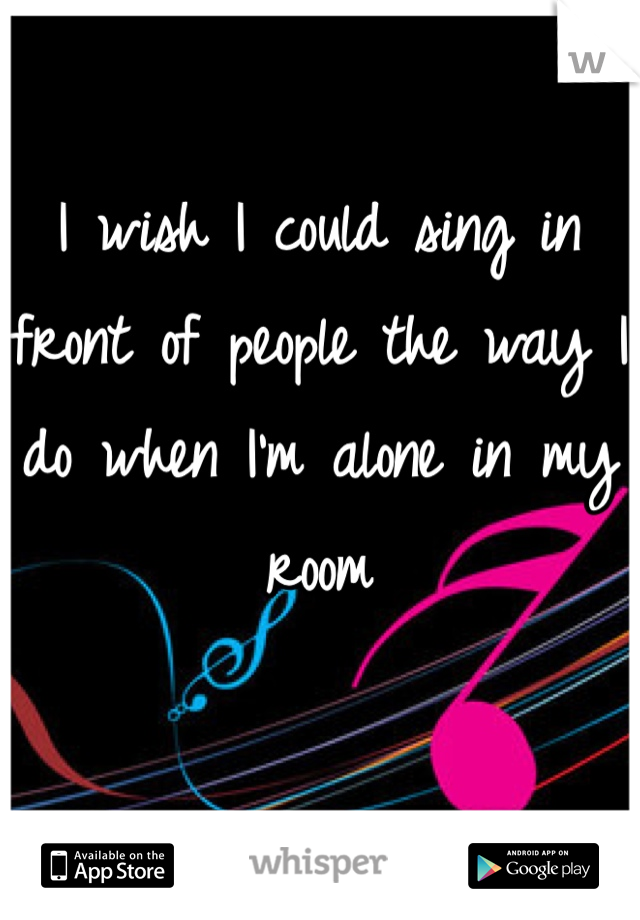 I wish I could sing in front of people the way I do when I'm alone in my room