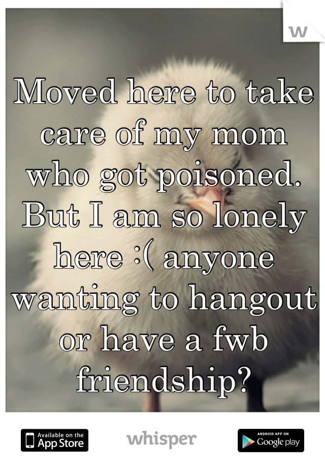 Moved here to take care of my mom who got poisoned. But I am so lonely here :( anyone wanting to hangout or have a fwb friendship?