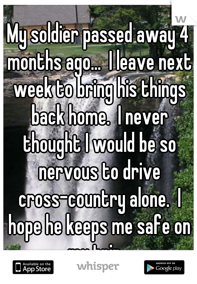My soldier passed away 4 months ago...  I leave next week to bring his things back home.  I never thought I would be so nervous to drive cross-country alone.  I hope he keeps me safe on my trip...