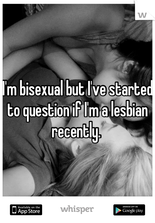 I'm bisexual but I've started to question if I'm a lesbian recently.