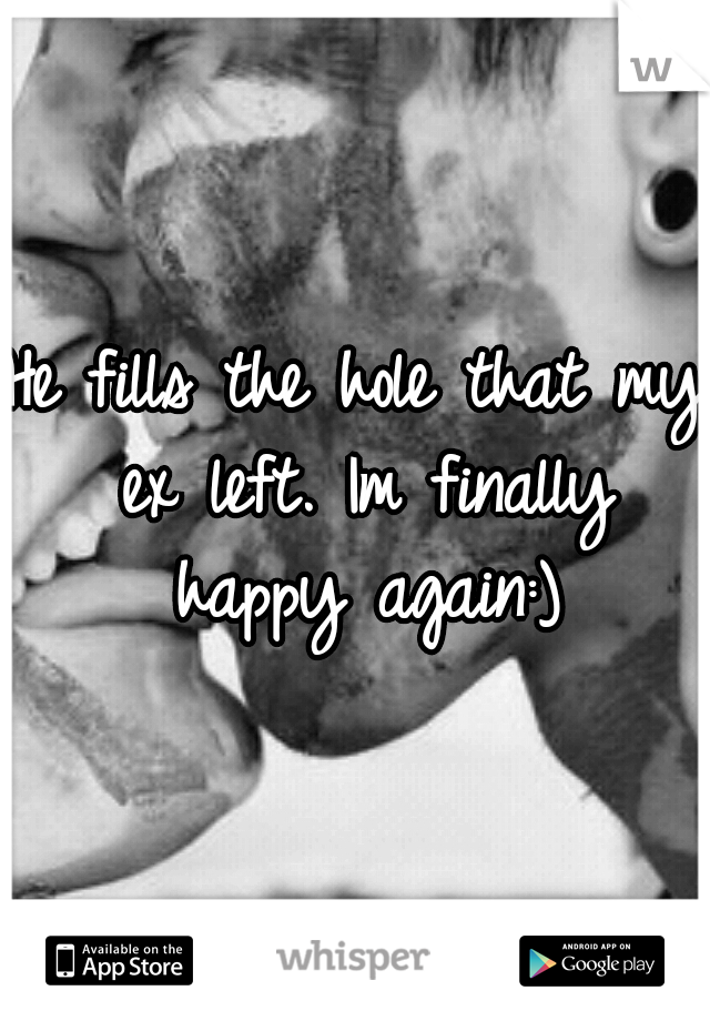 He fills the hole that my ex left. Im finally happy again:)