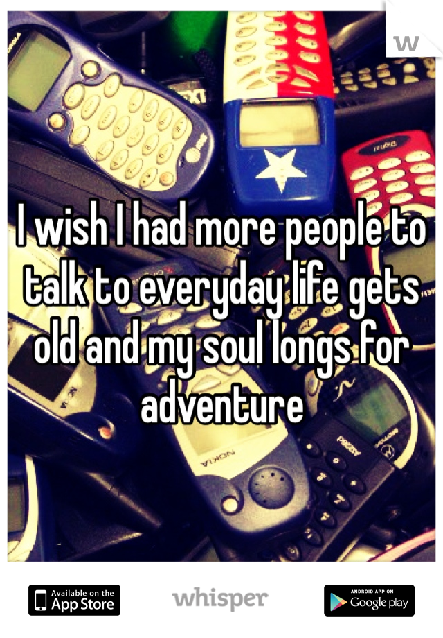 I wish I had more people to talk to everyday life gets old and my soul longs for adventure