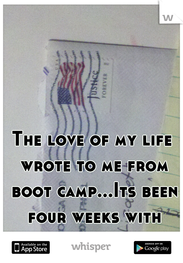 The love of my life wrote to me from boot camp...Its been four weeks with nothing new...