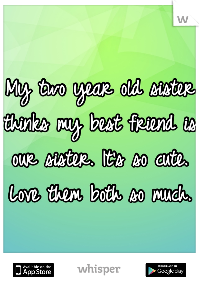 My two year old sister thinks my best friend is our sister. It's so cute. Love them both so much.