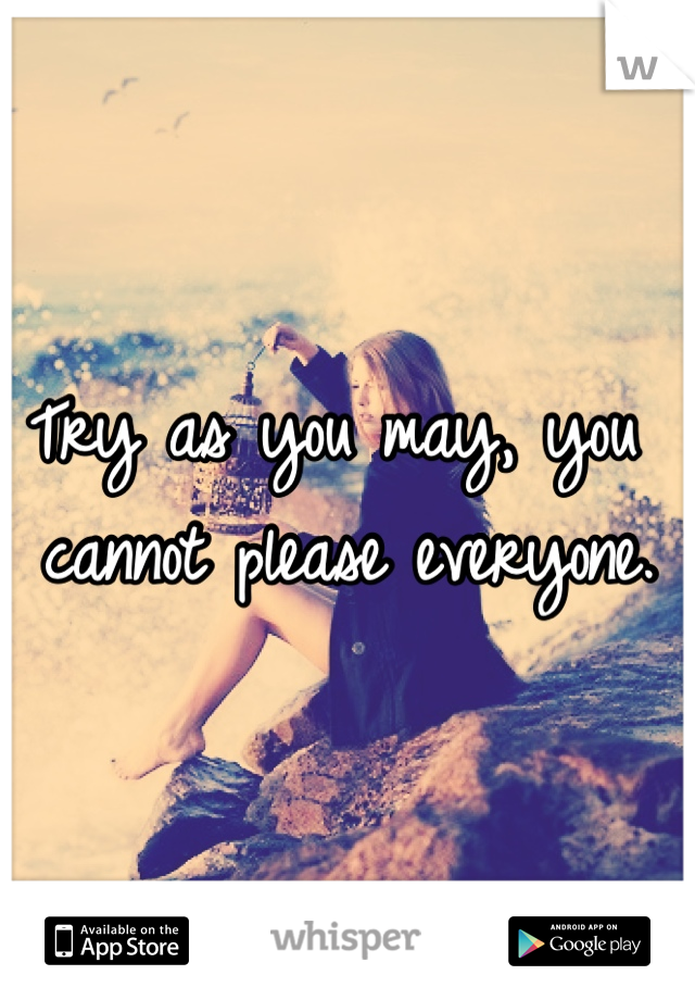 Try as you may, you cannot please everyone.