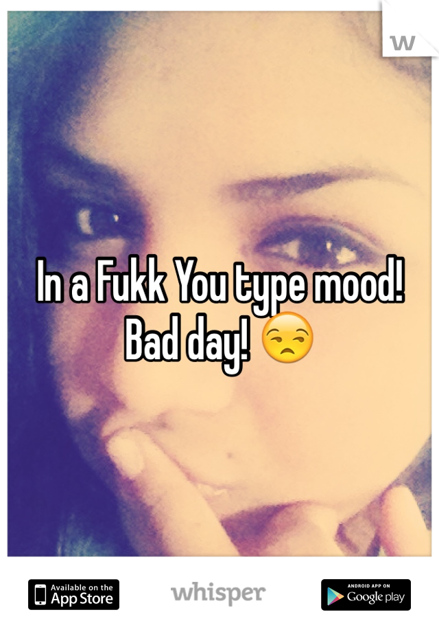 In a Fukk You type mood! Bad day! 😒