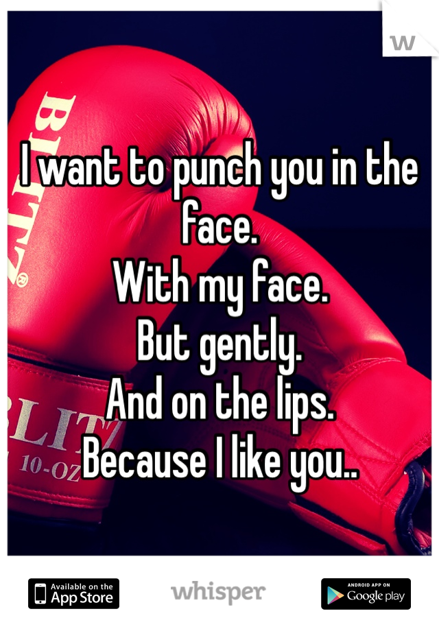 I want to punch you in the face.  With my face.  But gently.  And on the lips. Because I like you..