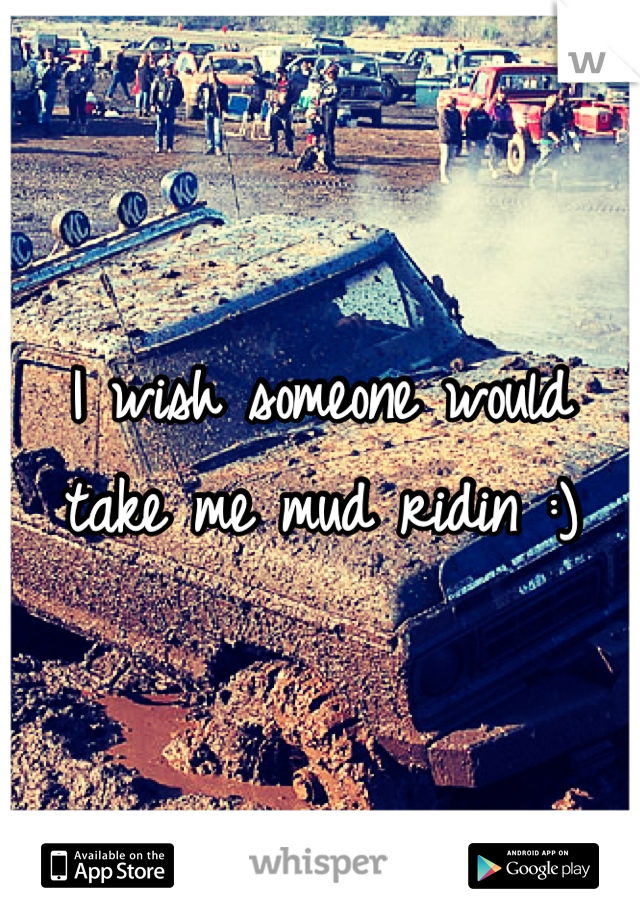 I wish someone would take me mud ridin :)