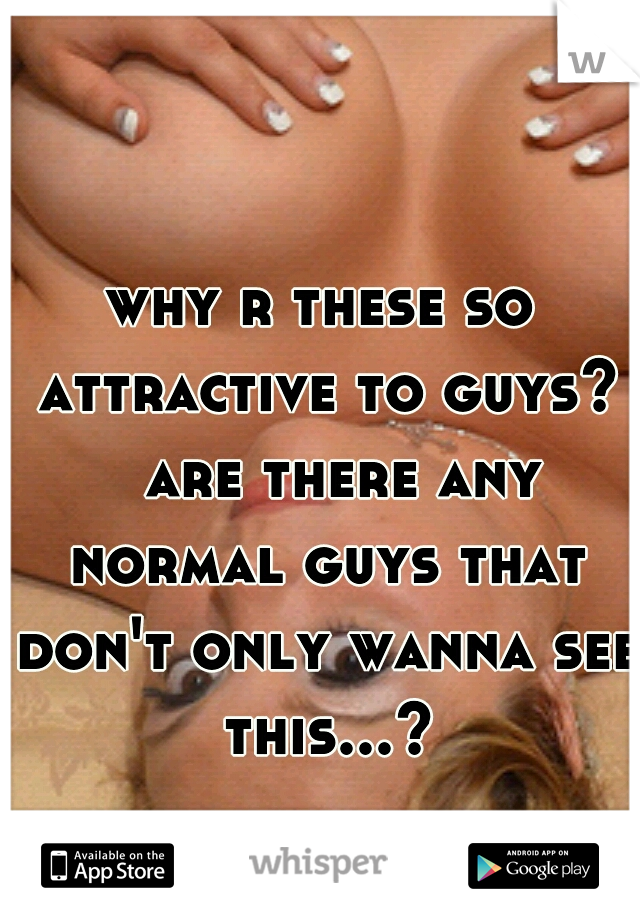 why r these so attractive to guys?  are there any normal guys that don't only wanna see this...?