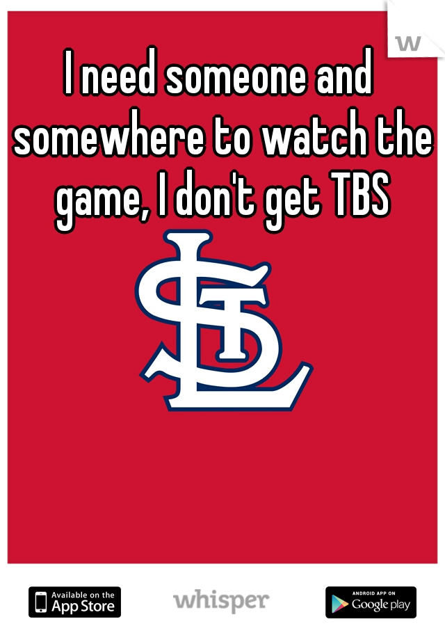I need someone and somewhere to watch the game, I don't get TBS