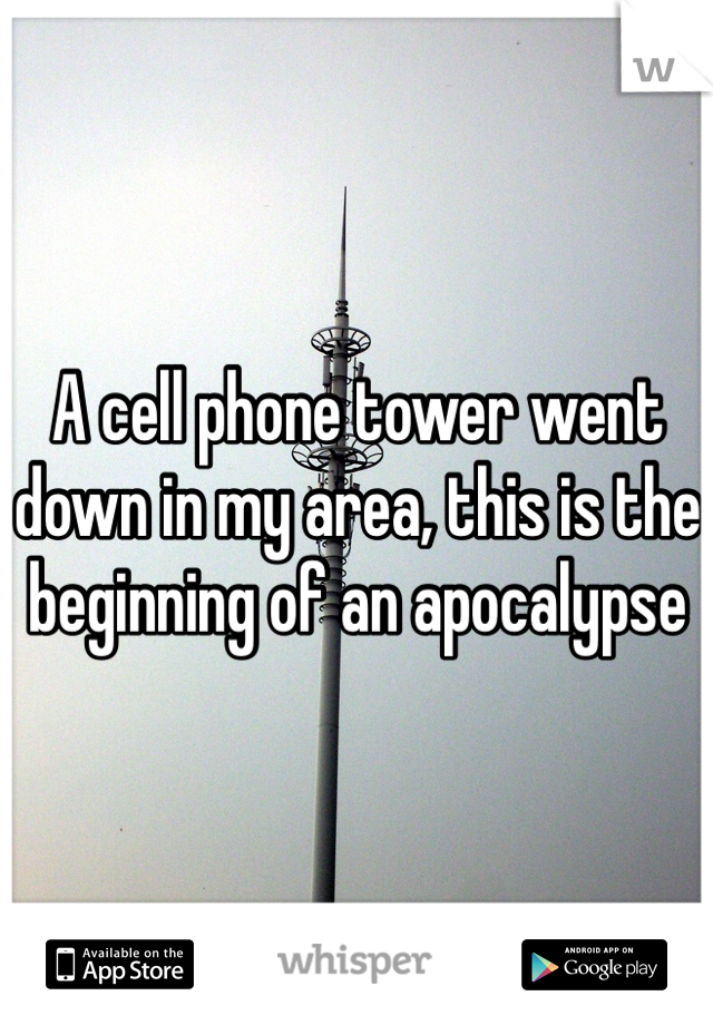 A cell phone tower went down in my area, this is the beginning of an apocalypse