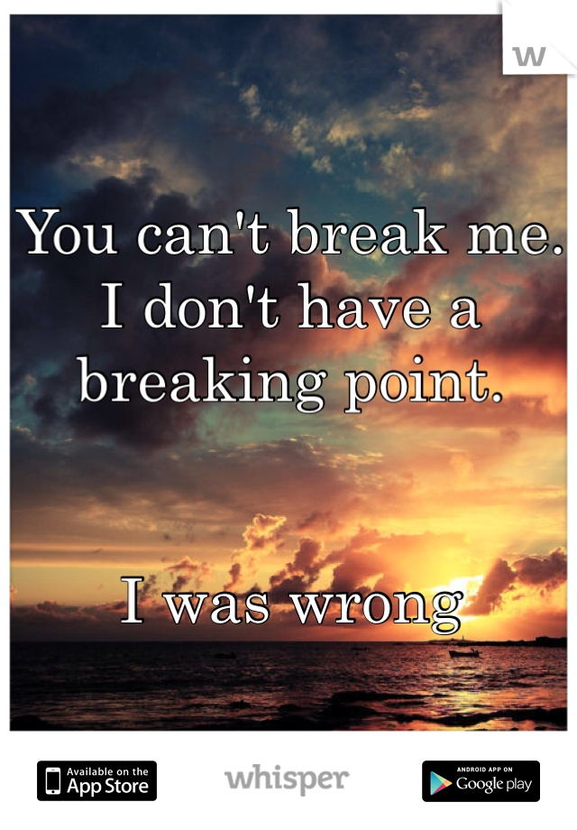 You can't break me.  I don't have a breaking point.   I was wrong