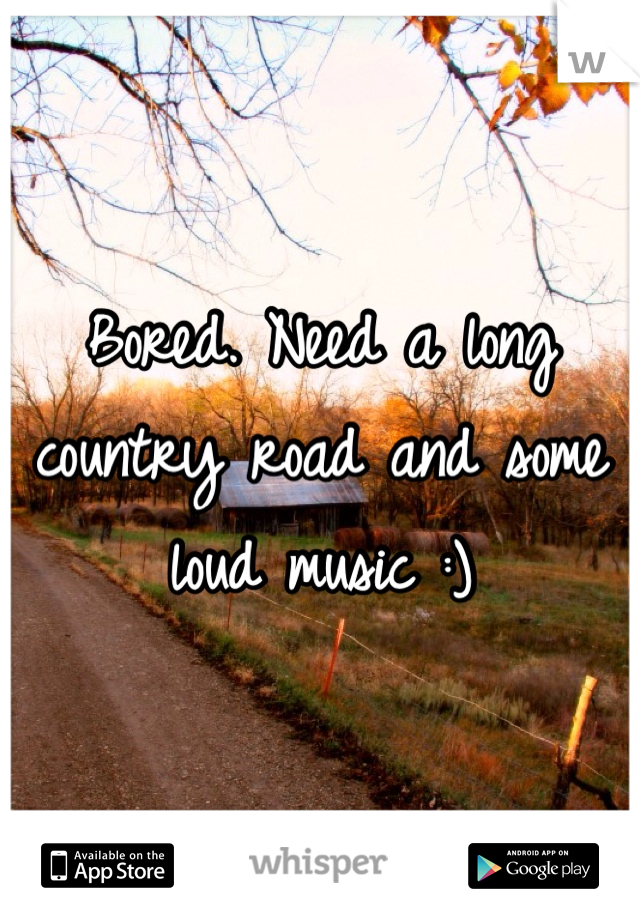 Bored. Need a long country road and some loud music :)