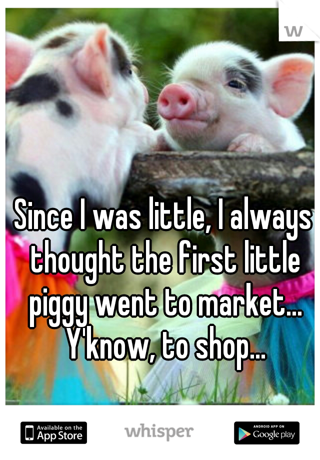 Since I was little, I always thought the first little piggy went to market... Y'know, to shop...