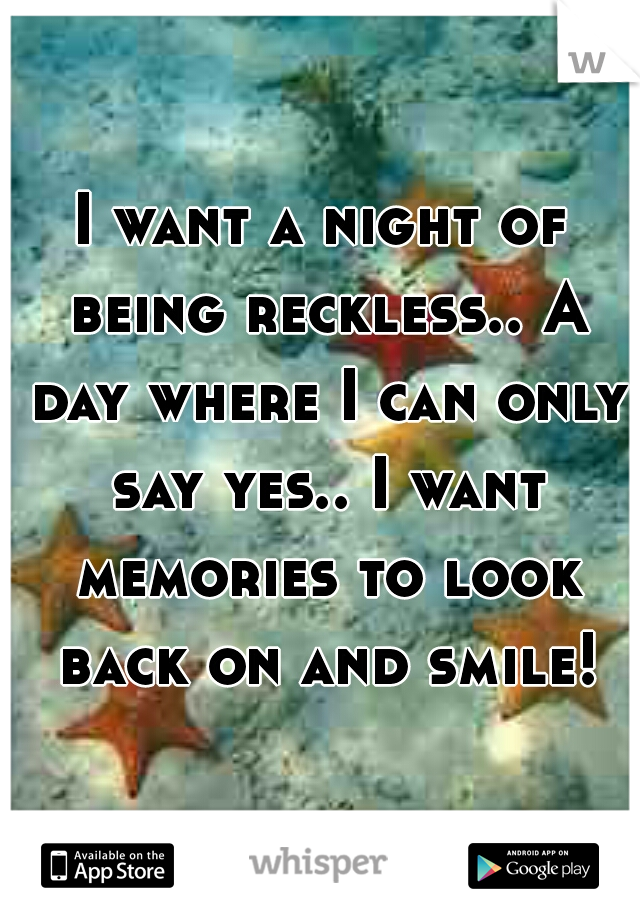 I want a night of being reckless.. A day where I can only say yes.. I want memories to look back on and smile!