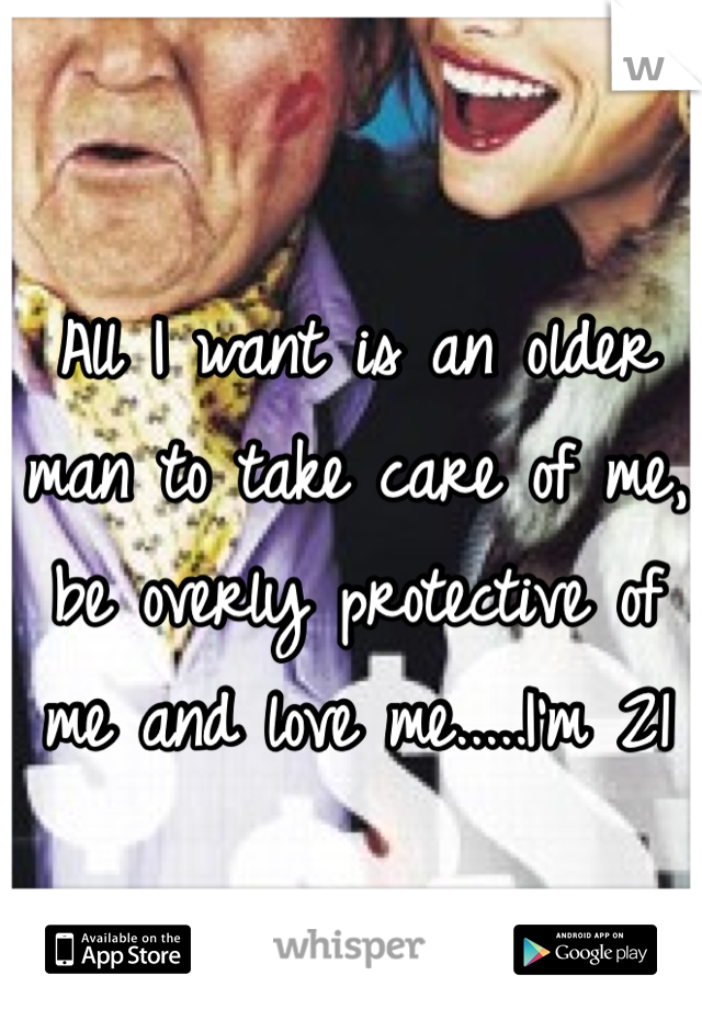 All I want is an older man to take care of me, be overly protective of me and love me.....I'm 21
