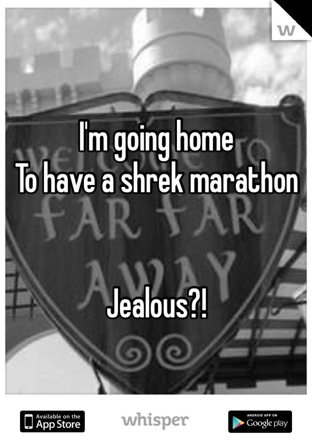 I'm going home  To have a shrek marathon   Jealous?!