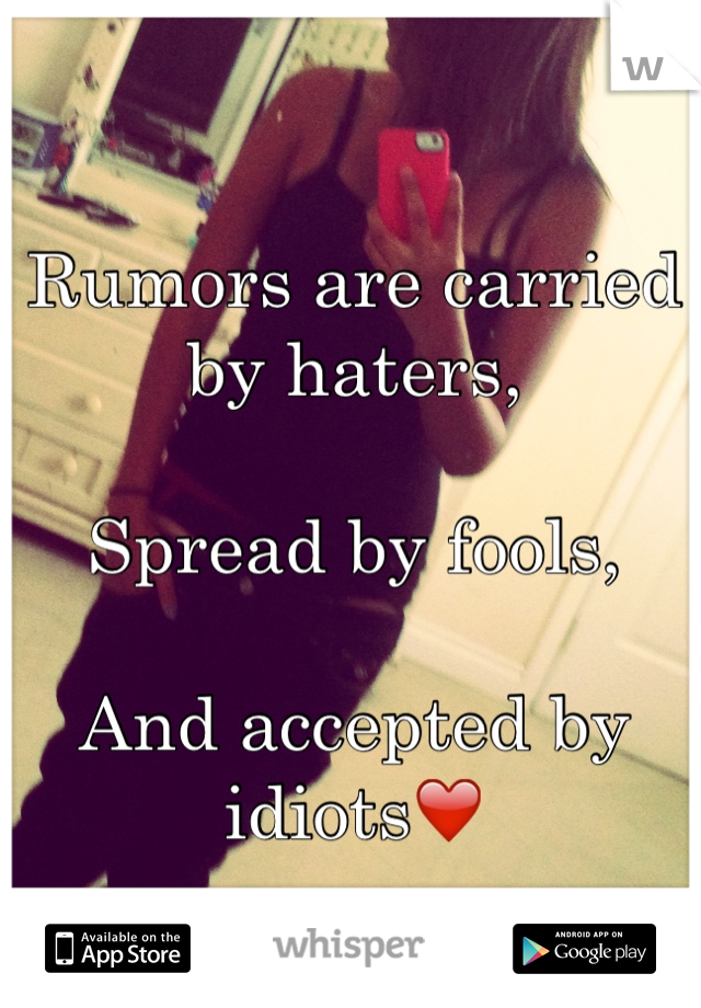 Rumors are carried by haters,  Spread by fools,  And accepted by idiots❤️
