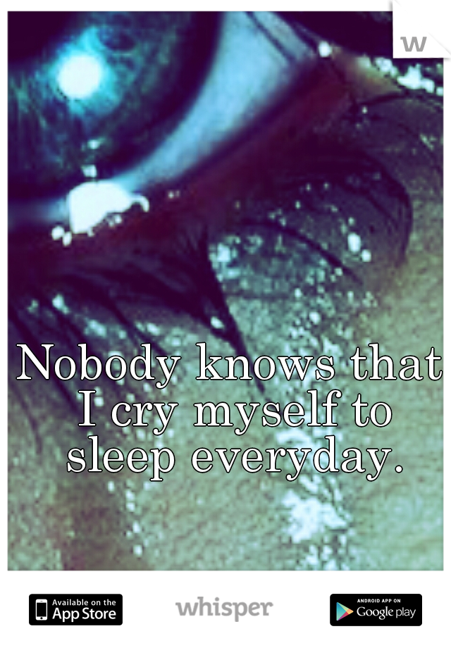 Nobody knows that I cry myself to sleep everyday.