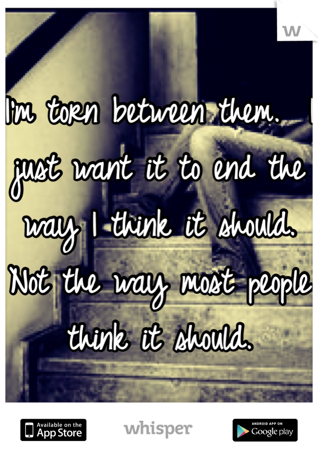 I'm torn between them.  I just want it to end the way I think it should.  Not the way most people think it should.