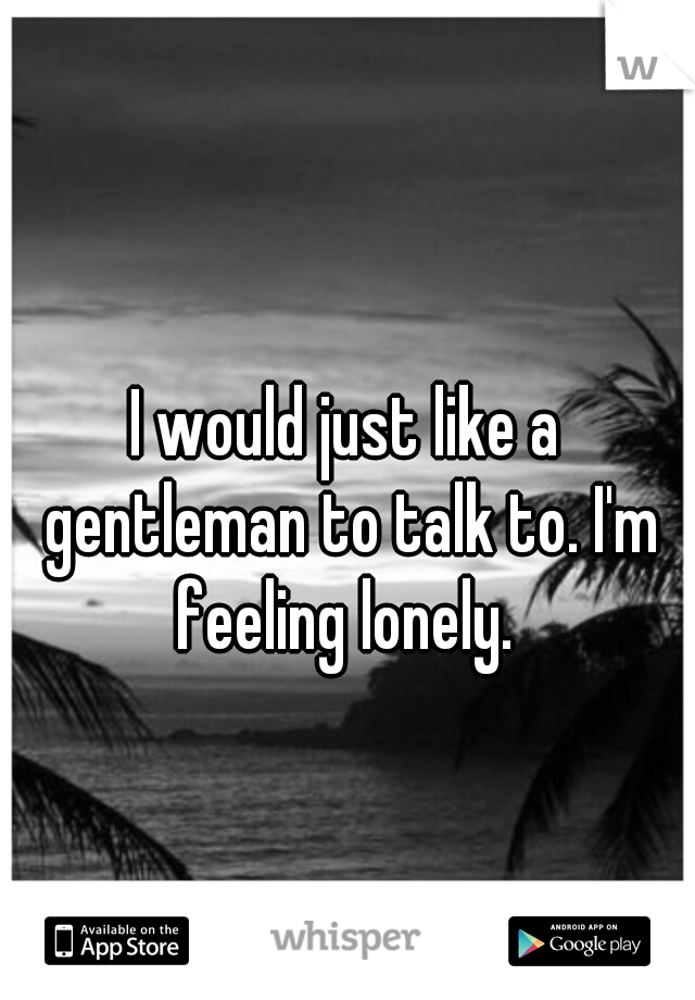 I would just like a gentleman to talk to. I'm feeling lonely.