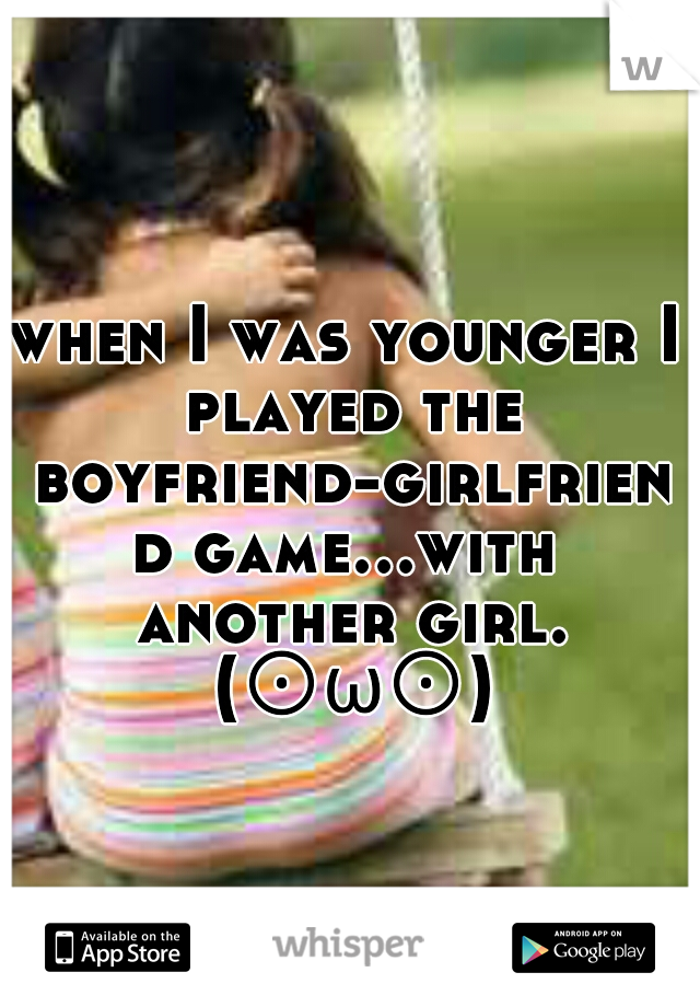when I was younger I played the boyfriend-girlfriend game...with another girl. (⊙ω⊙)