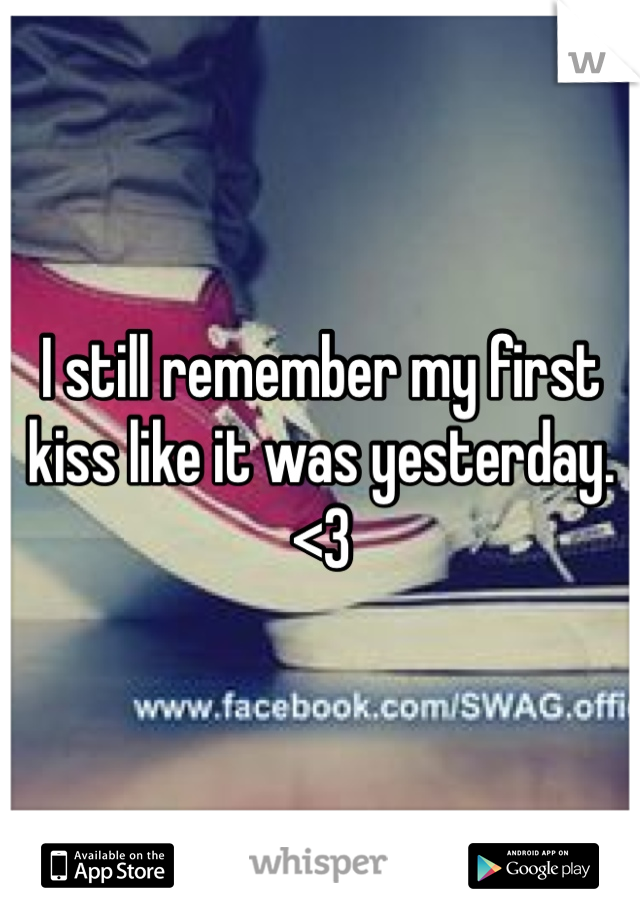 I still remember my first kiss like it was yesterday. <3