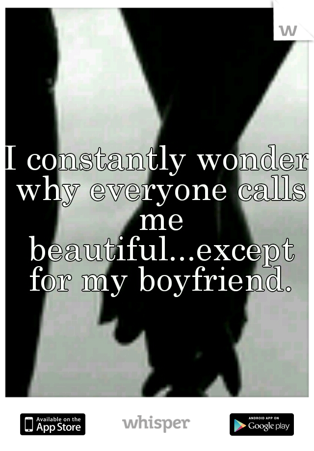 I constantly wonder why everyone calls me beautiful...except for my boyfriend.