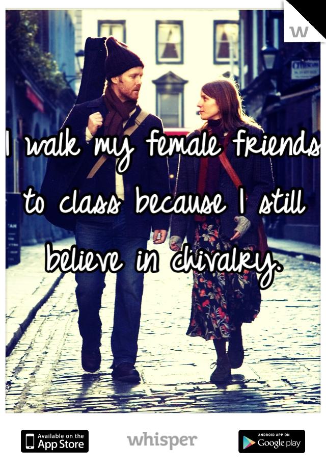 I walk my female friends to class because I still believe in chivalry.