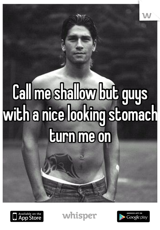Call me shallow but guys with a nice looking stomach turn me on