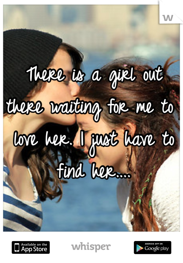 There is a girl out there waiting for me to love her. I just have to find her....