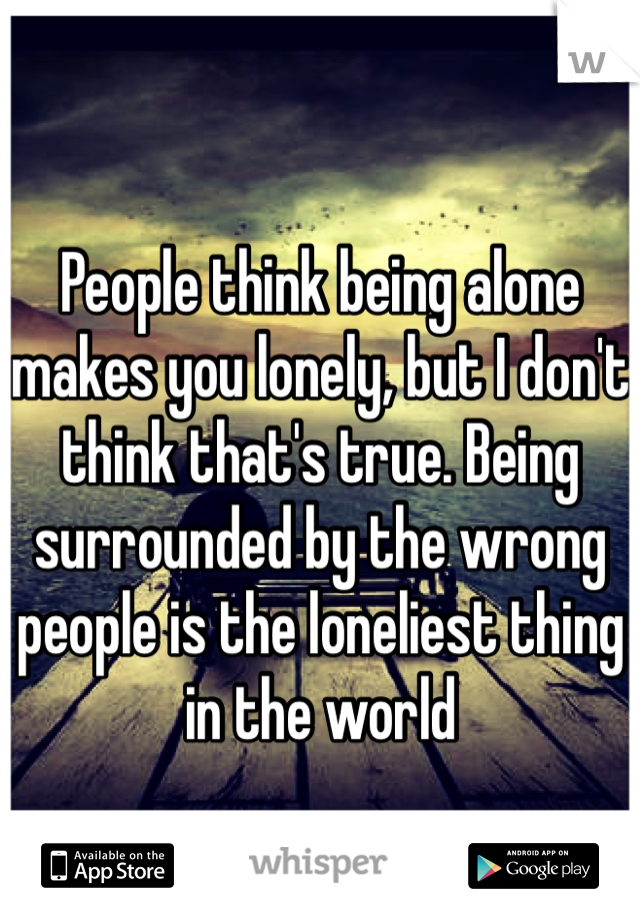 People think being alone makes you lonely, but I don't think that's true. Being surrounded by the wrong people is the loneliest thing in the world