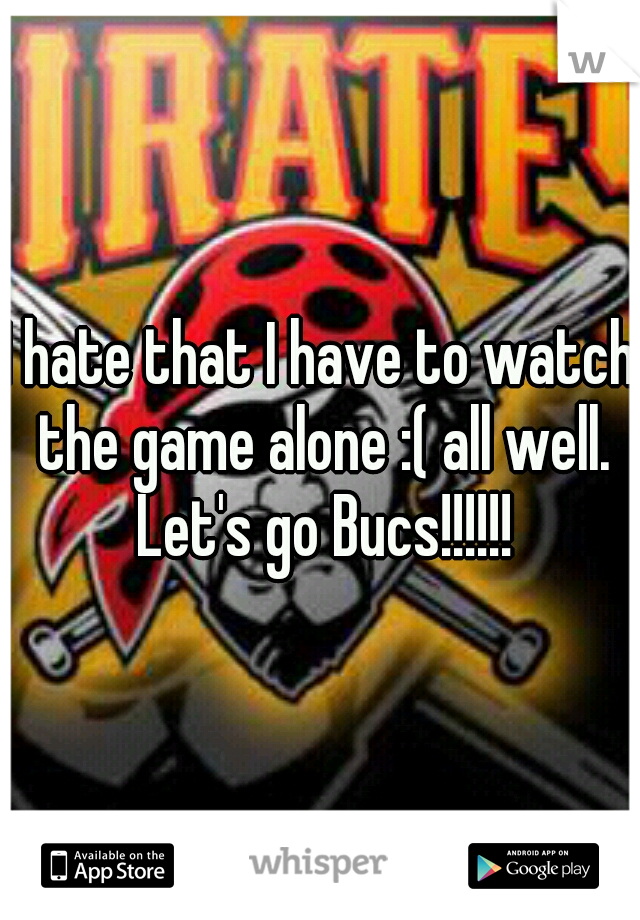 I hate that I have to watch the game alone :( all well. Let's go Bucs!!!!!!
