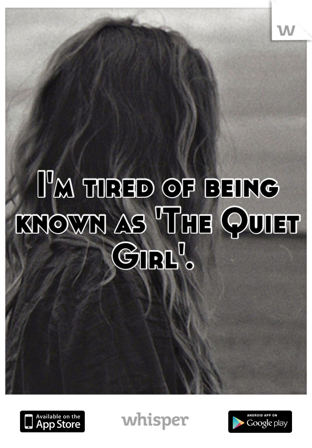 I'm tired of being known as 'The Quiet Girl'.