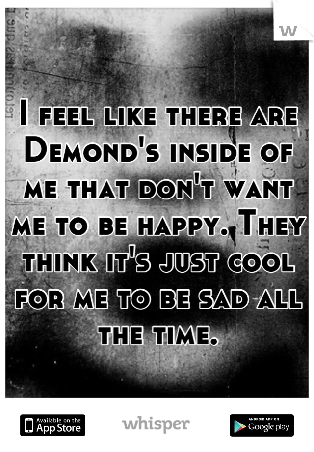 I feel like there are Demond's inside of me that don't want me to be happy. They think it's just cool for me to be sad all the time.
