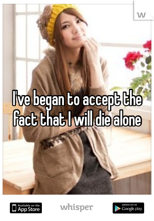 I've began to accept the fact that I will die alone