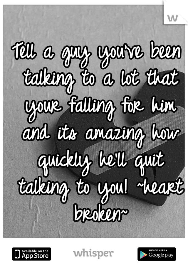 Tell a guy you've been talking to a lot that your falling for him and its amazing how quickly he'll quit talking to you! ~heart broken~