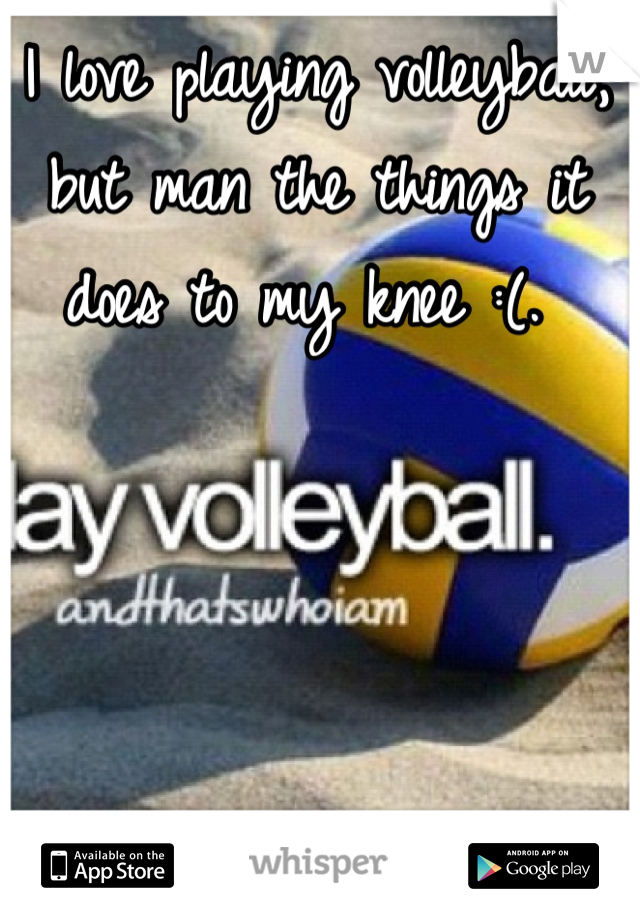 I love playing volleyball, but man the things it does to my knee :(.