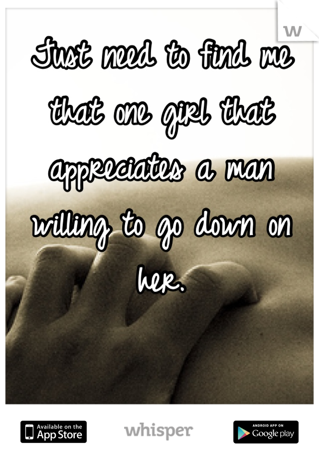 Just need to find me that one girl that appreciates a man willing to go down on her.
