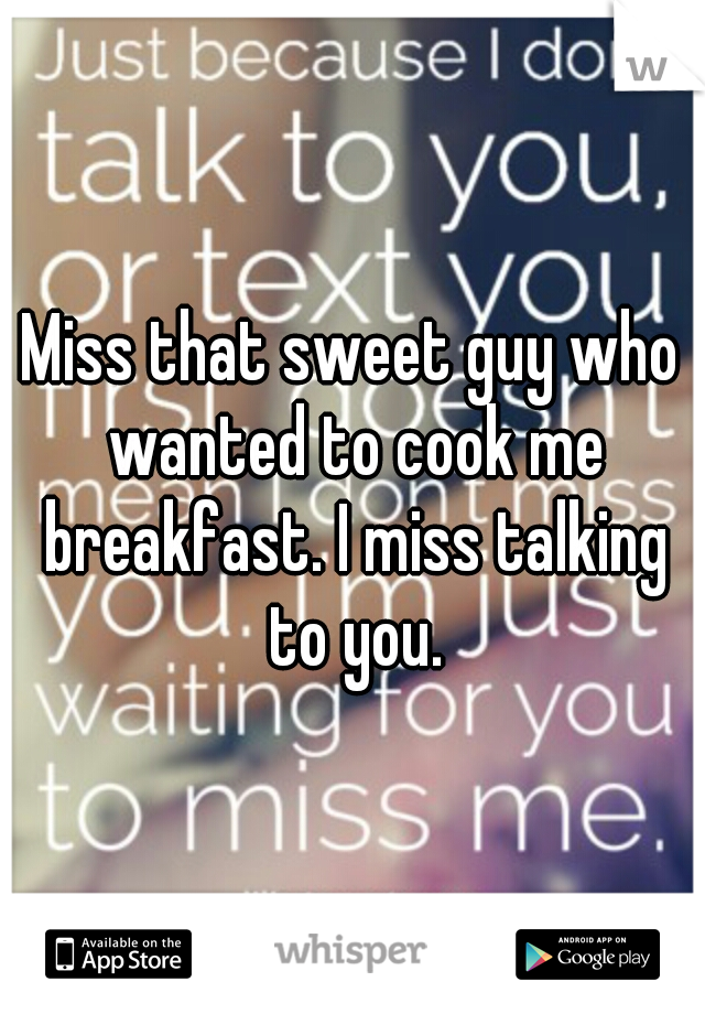 Miss that sweet guy who wanted to cook me breakfast. I miss talking to you.