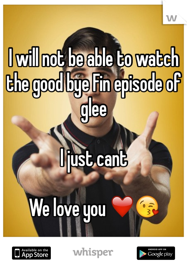 I will not be able to watch the good bye Fin episode of glee  I just cant  We love you ❤️😘
