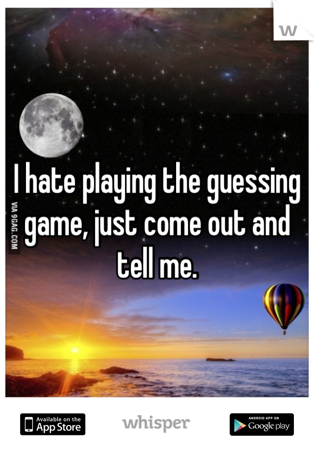 I hate playing the guessing game, just come out and tell me.