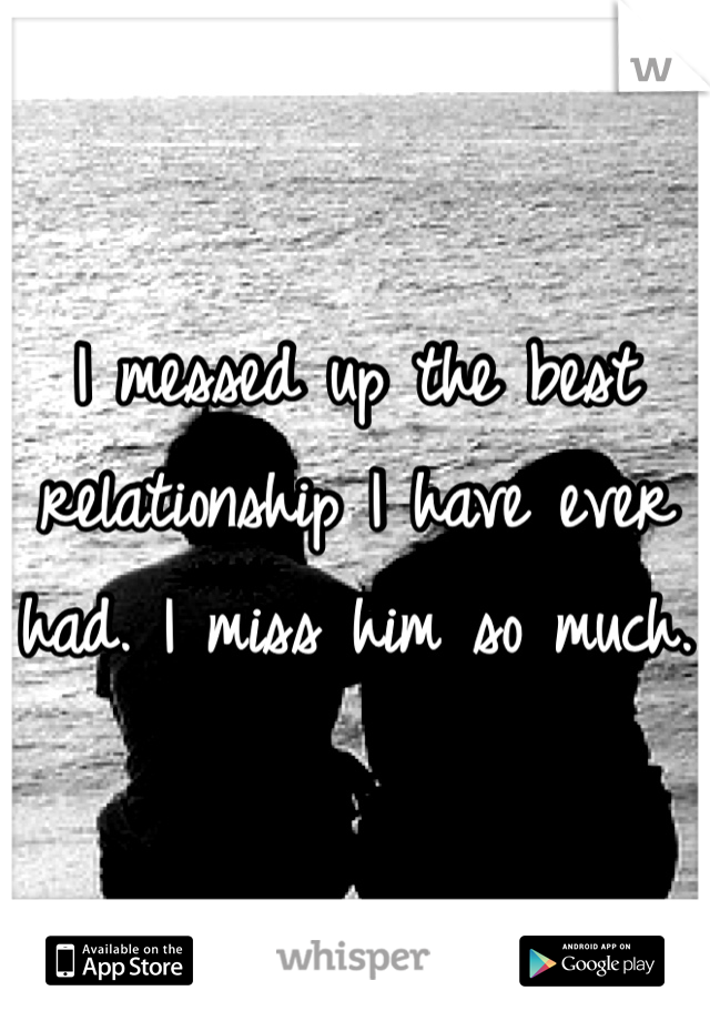 I messed up the best relationship I have ever had. I miss him so much.