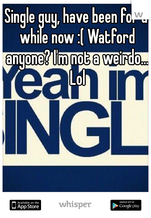 Single guy, have been for a while now :( Watford anyone? I'm not a weirdo... Lol