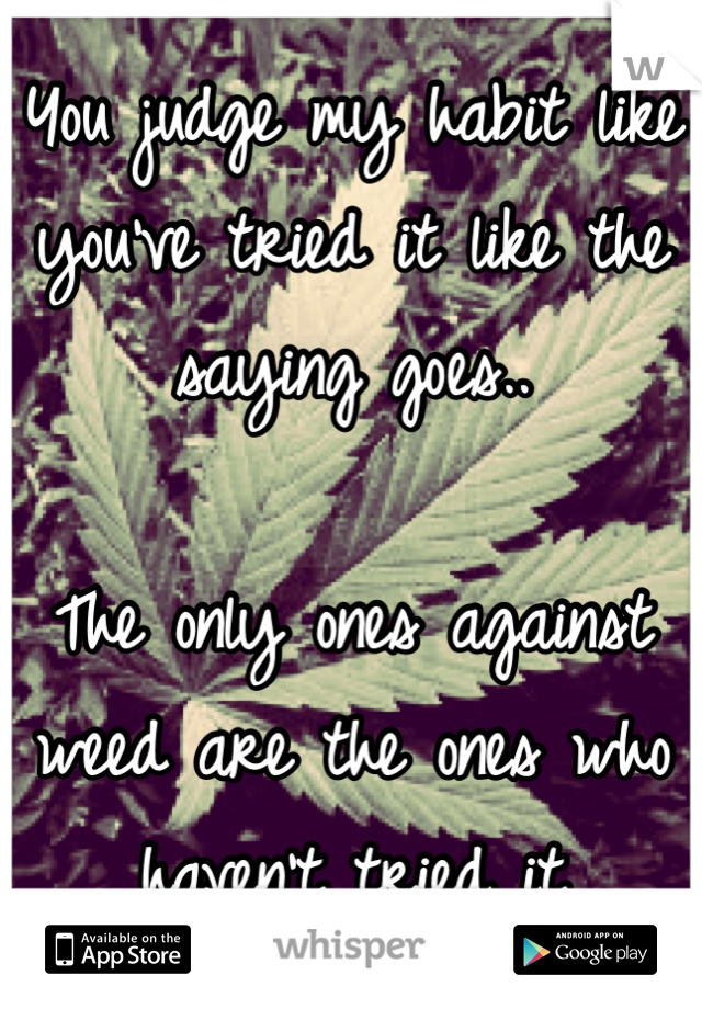You judge my habit like you've tried it like the saying goes..  The only ones against weed are the ones who haven't tried it