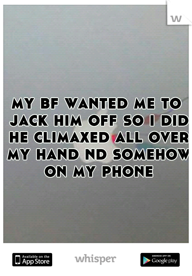 my bf wanted me to jack him off so i did he climaxed all over my hand nd somehow on my phone