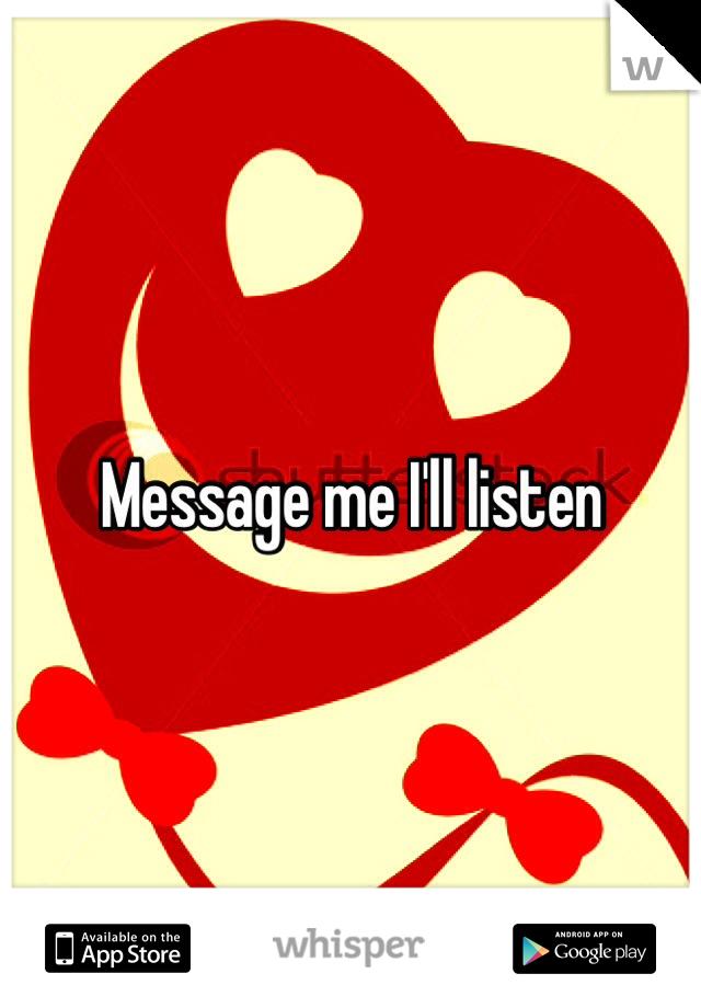 Message me I'll listen